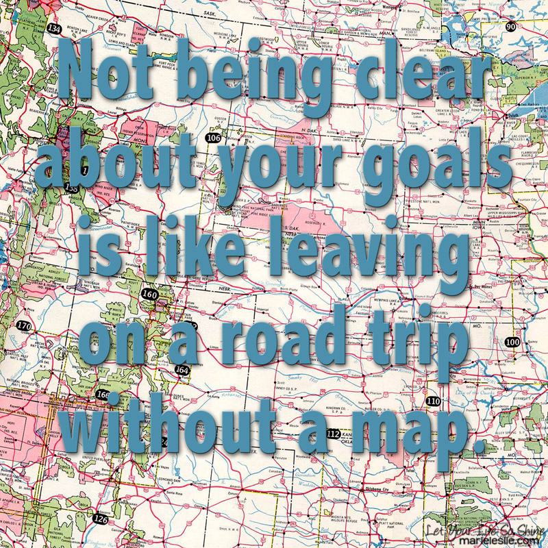 Not being clear about your goals is like leaving on a road trip without a map.