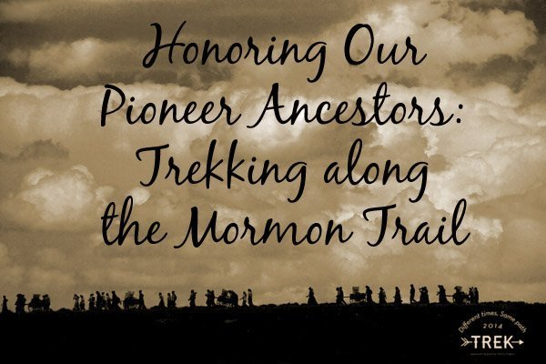Honoring Our Pioneer Ancestors Trekking along the Mormon Trail