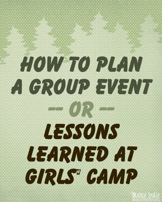 How to Plan a Group Event -- or -- Lessons Learned at Girls' Camp