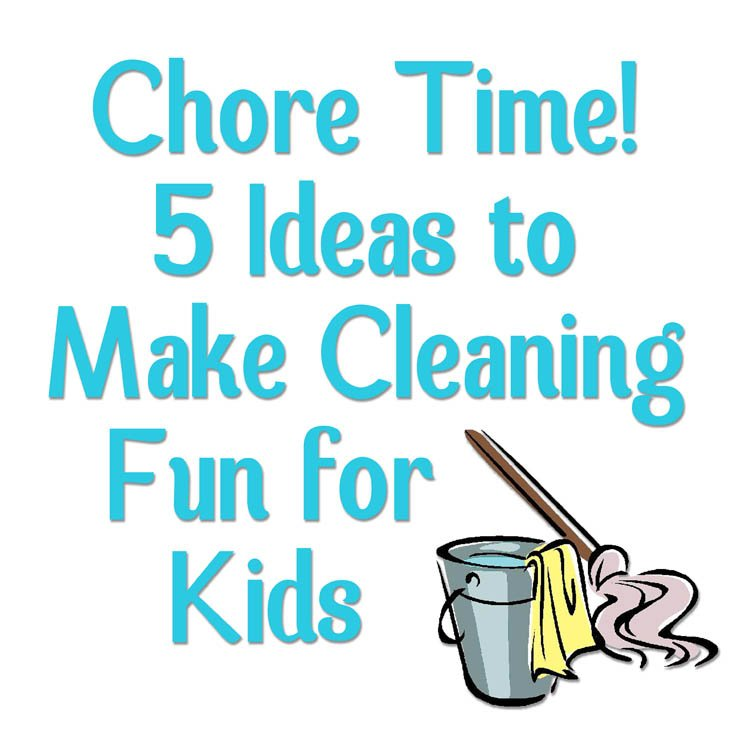 Chore Time 5 Ideas to Make Cleaning Fun for Kids