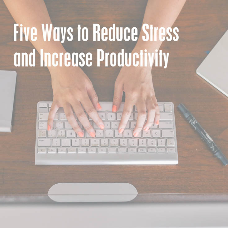 Five Ways to Reduce Stress and Increase Productivity