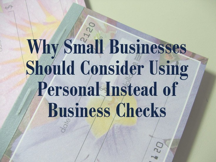 Why Small Businesses Should Consider Using Personal Instead of Business Checks