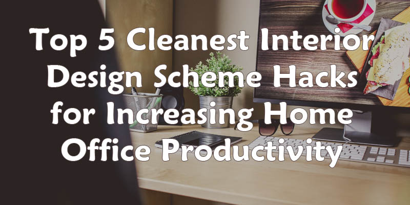 top 5 cleanest interior design scheme hacks for increasing home office productivity