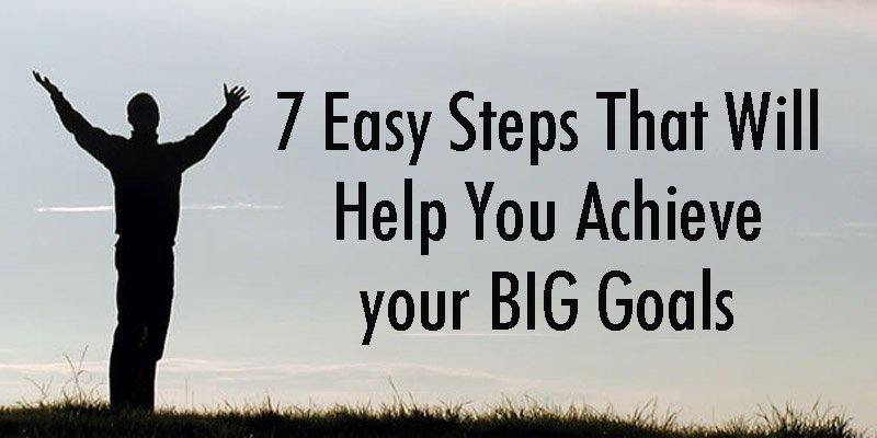 7 Easy Steps That Will Help You Achieve your BIG Goals