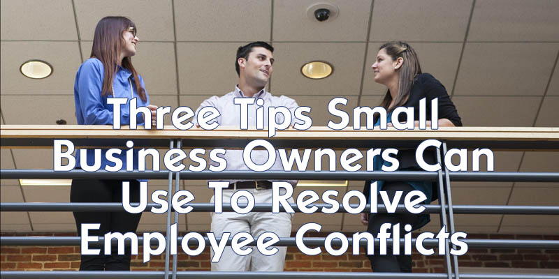 Three Tips Small Business Owners Can Use To Resolve Employee Conflicts