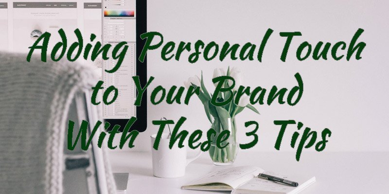 Adding Personal Touch to Your Brand With These 3 Tips