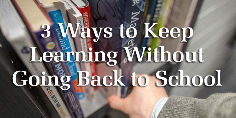 3 Ways to Keep Learning Without Going Back to School