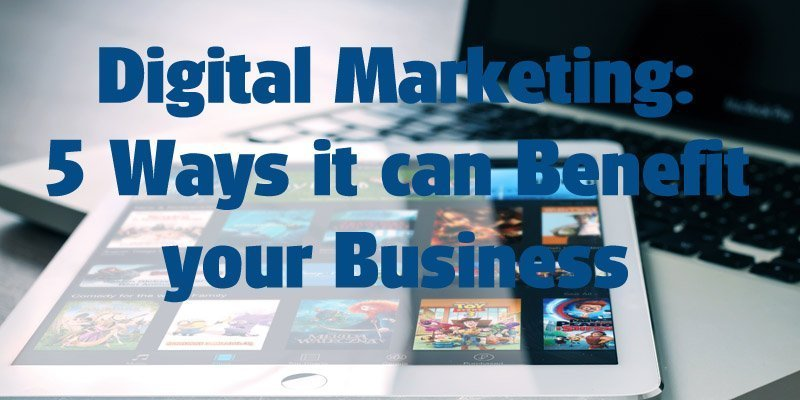 Digital Marketing: 5 Ways it can Benefit your Business