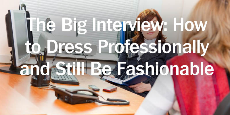 The Big Interview How to Dress Professionally and Still be Fashionable
