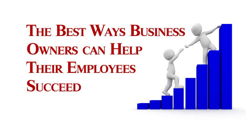 The Best Ways Business Owners can Help Their Employees Succeed