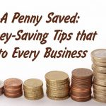 A Penny Saved: Money-Saving Tips that Apply to Every Business