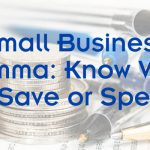 Small Business Dilemma: Know When to Save or Spend