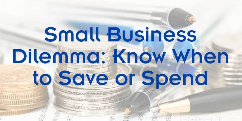 Small Business Dilemma Know When to Save or Spend