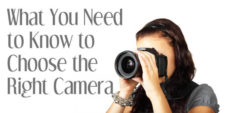What You Need to Know to Choose the Right Camera