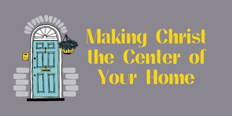making christ the center of your home