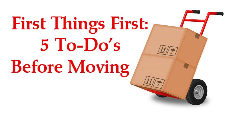 First Things Firs 5 To-Do's Before Moving