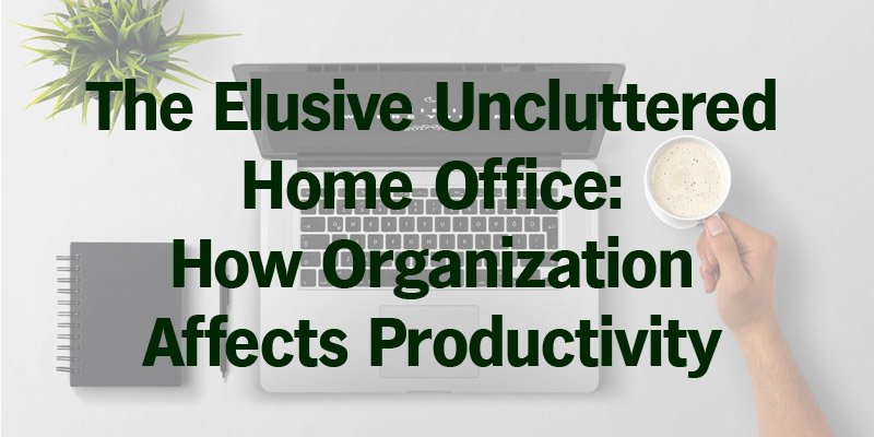The Elusive Uncluttered Home Office: How Organization Affects Productivity