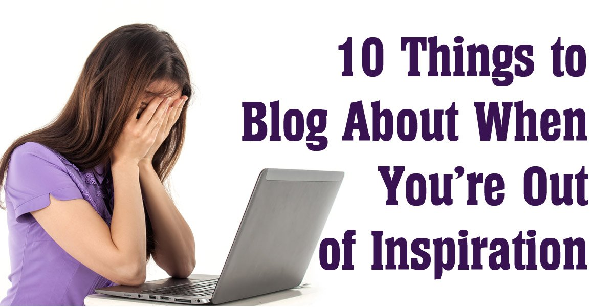 10 Things to Blog About When You're Out of Inspiration