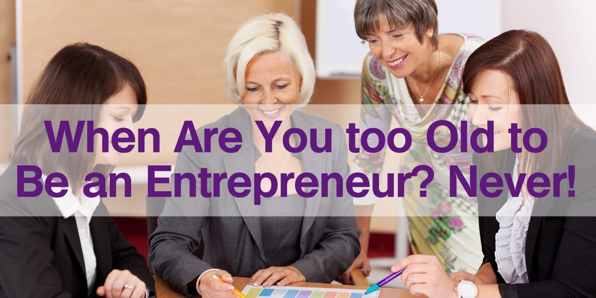 When are you too old to be an entrepreneur? Never!