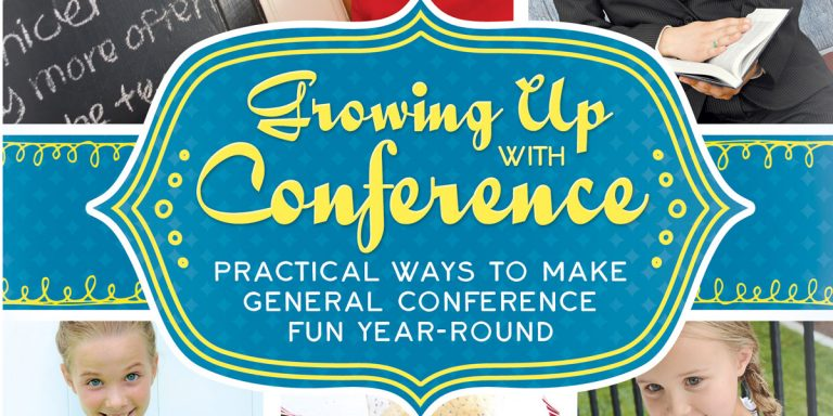 Growing Up with Conference Practical ways to Make General Conference Fun Year-Round