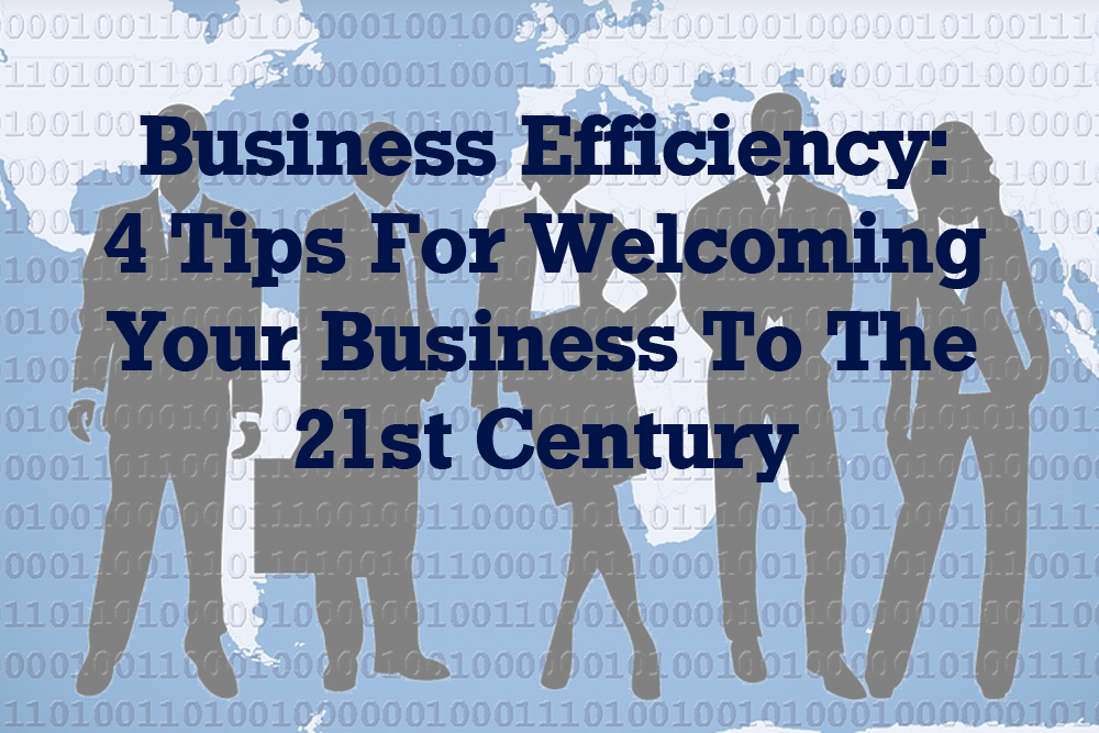 Business Efficiency: 4 Tips For Welcoming Your Business To The 21st Century