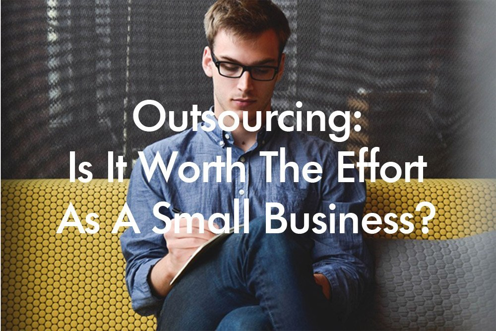 Outsourcing: Is It Worth The Effort As A Small Business?