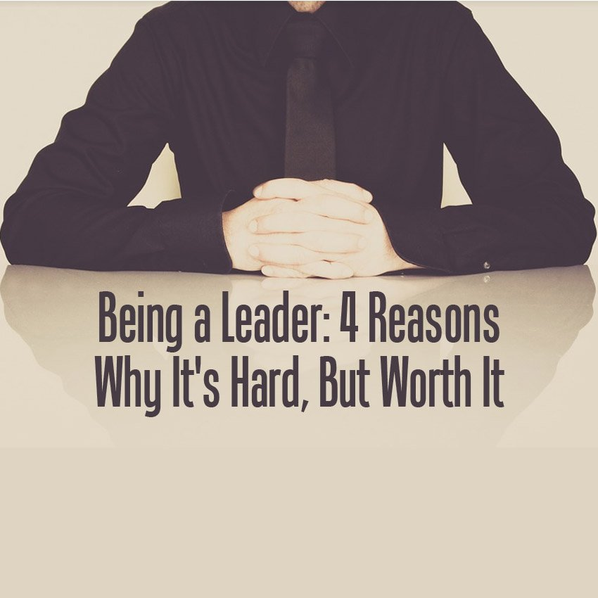 Being a Leader: 4 Reasons Why It's Hard, But Worth It