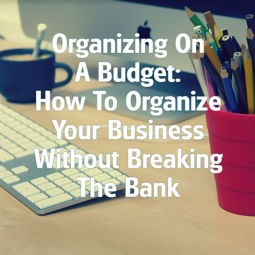 Organizing On A Budget How To Organize Your Business Without Breaking The Bank