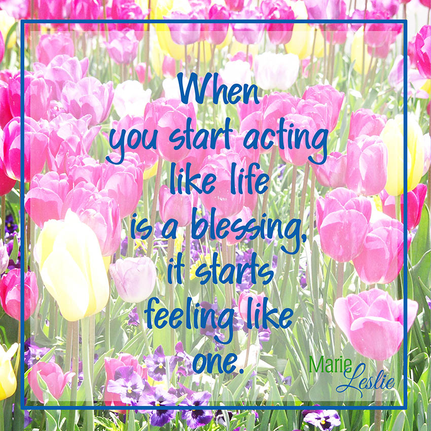 When you start acting like life is a blessing, it starts feeling like one.