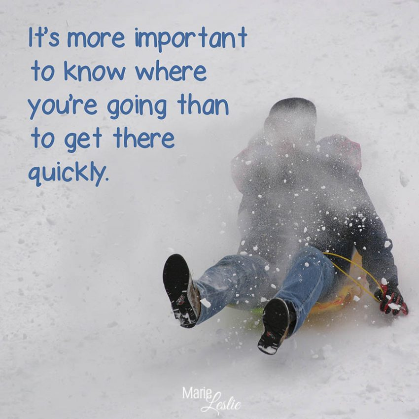 It's more important to know where you're going than to get there quickly.