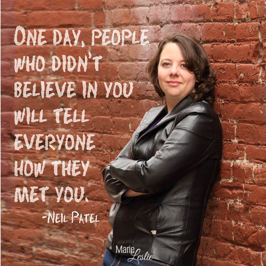 One day, people who didn't believe in you will tell everyone how they met you. --Neil Patel