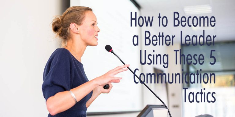 How to Become a Better Leader Using These 5 Communication Tactics