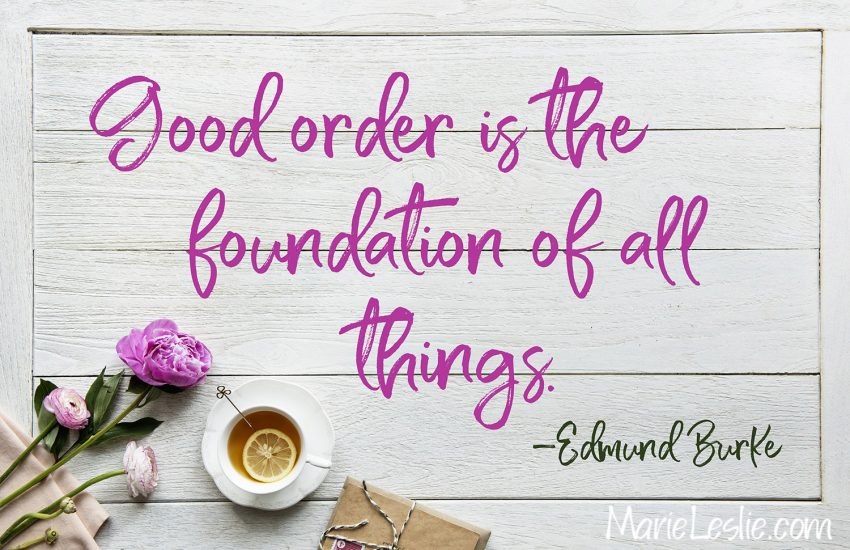 Good order is the foundation of all things. – Edmund Burke