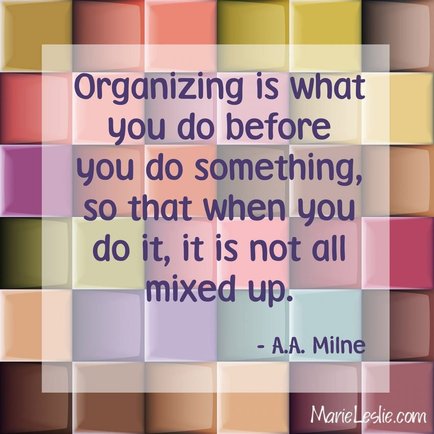 Organizing is what you do before you do something, so that when you do it, it is not all mixed up. -A.A. Milne