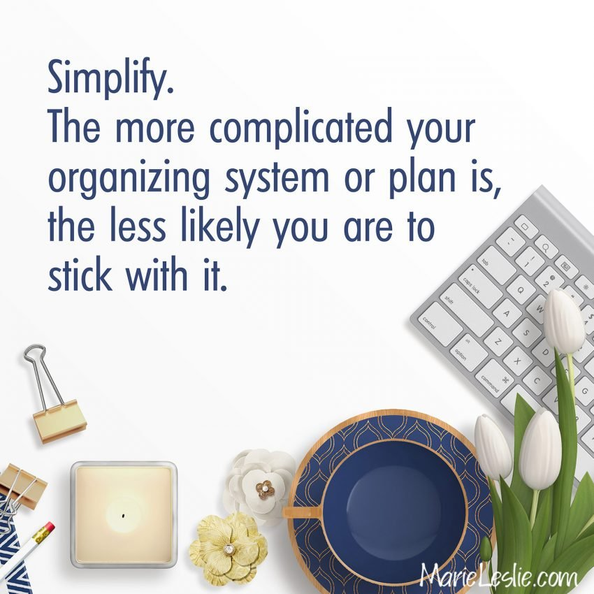 Simplify. The more complicated your organizing system or plan is, the less likely you are to stick with it.
