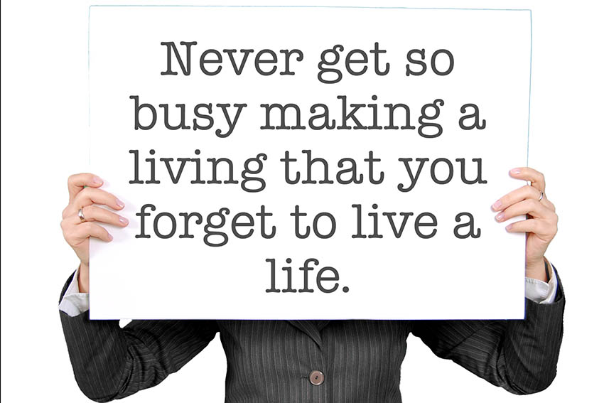 never get so busy making a living that you forget to live a life